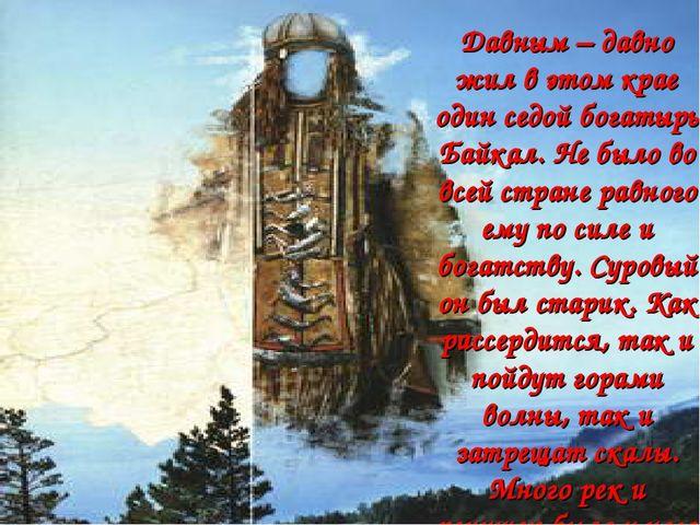 Давным – давно жил в этом крае один седой богатырь Байкал. Не было во всей ст...