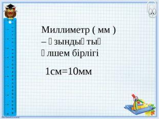 Миллиметр ( мм ) – ұзындықтың өлшем бірлігі 1см=10мм