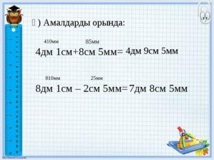 ә) Амалдарды орында: 4дм 1см+8см 5мм= 4дм 9см 5мм 410мм 85мм 8дм 1см – 2см 5