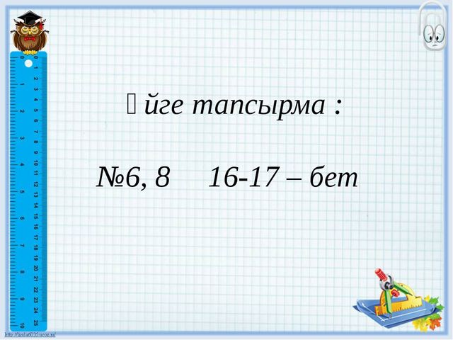 Үйге тапсырма : №6, 8 16-17 – бет