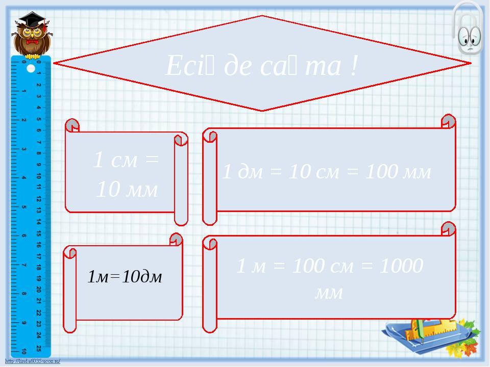Есіңде сақта ! 1 дм = 10 см = 100 мм 1 м = 100 см = 1000 мм 1 см = 10 мм 1м=1...