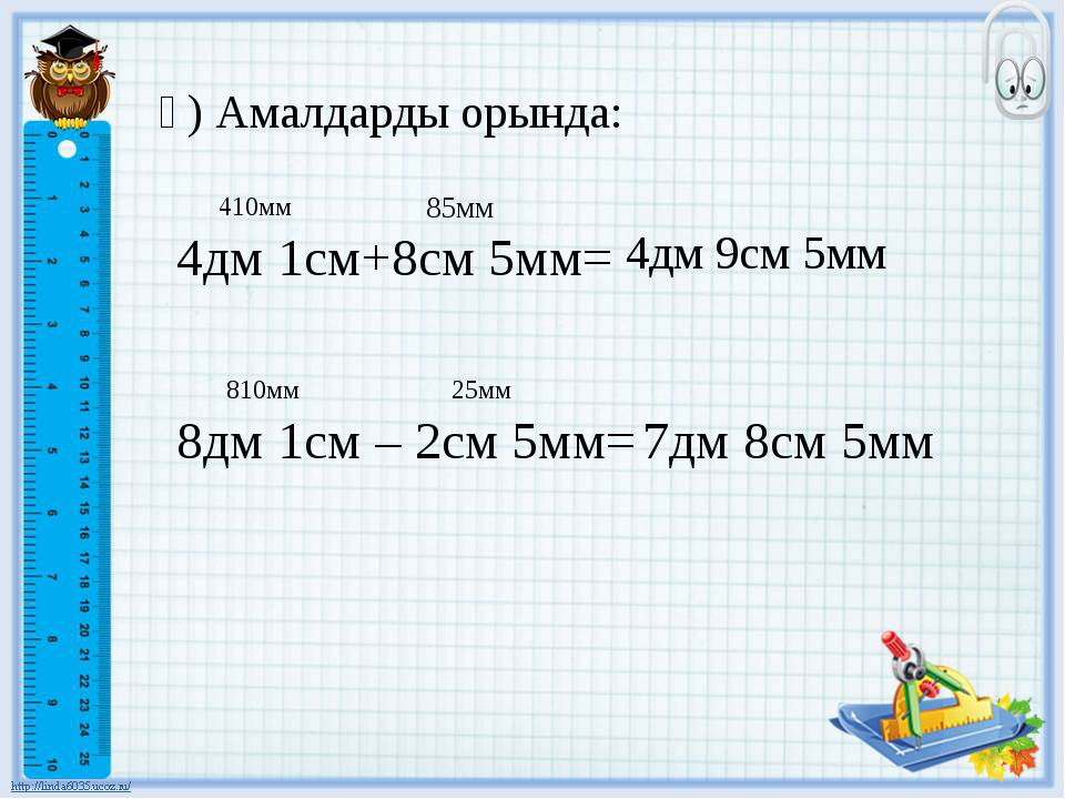 ә) Амалдарды орында: 4дм 1см+8см 5мм= 4дм 9см 5мм 410мм 85мм 8дм 1см – 2см 5...