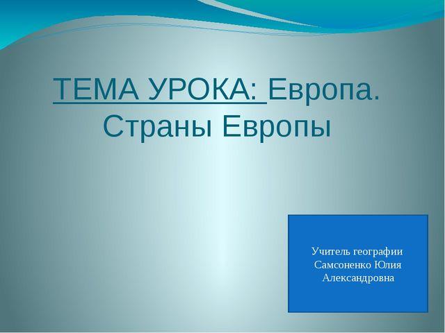 ТЕМА УРОКА: Европа. Страны Европы Учитель географии Самсоненко Юлия Александр...