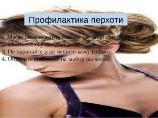 Профилактика перхоти 1. Мягко расчесывайте волосы щеткой перед мытьем; 2. Мой