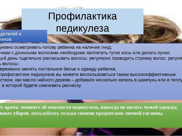Профилактика педикулеза ежедневно осматривать голову ребенка на наличие гнид;...