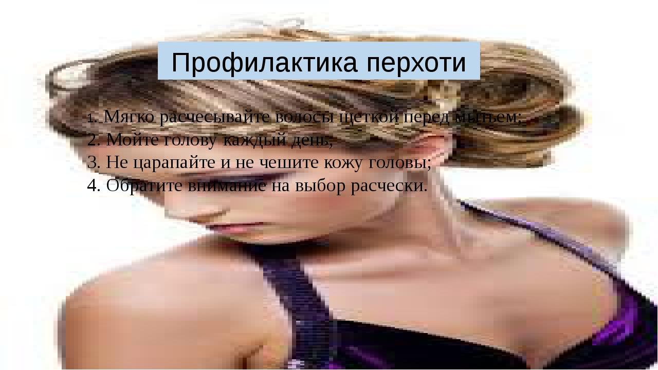 Профилактика перхоти 1. Мягко расчесывайте волосы щеткой перед мытьем; 2. Мой...