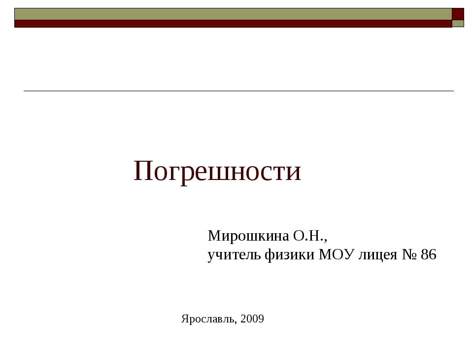 Погрешности Мирошкина О.Н., учитель физики МОУ лицея № 86 Ярославль, 2009