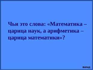 Чьи это слова: «Математика – царица наук, а арифметика – царица математики»?