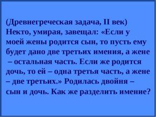 (Древнегреческая задача, II век) Некто, умирая, завещал: «Если у моей жены ро