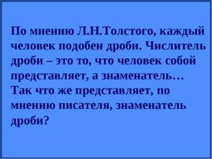 По мнению Л.Н.Толстого, каждый человек подобен дроби. Числитель дроби – это т