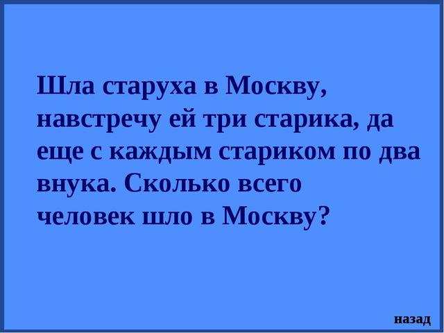 Шла старуха в Москву, навстречу ей три старика, да еще с каждым стариком по д...