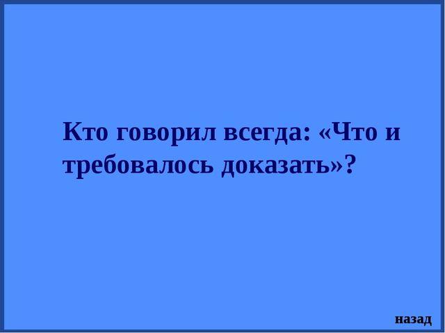 Кто говорил всегда: «Что и требовалось доказать»? назад