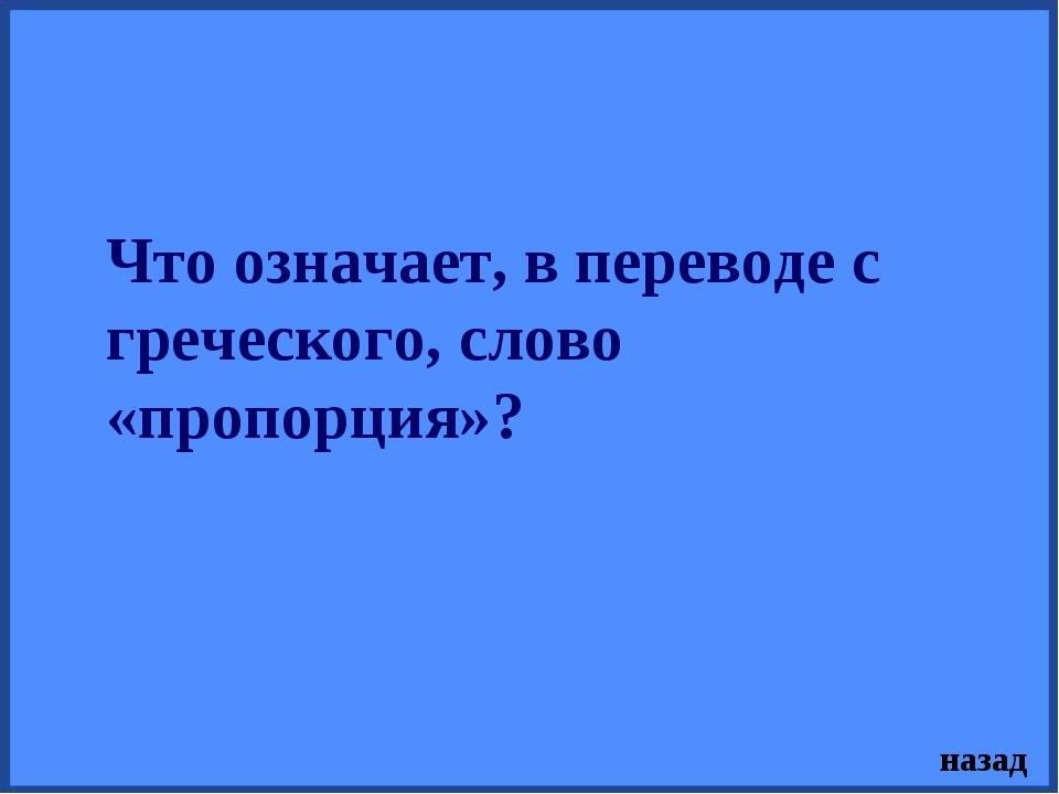Что означает, в переводе с греческого, слово «пропорция»? назад