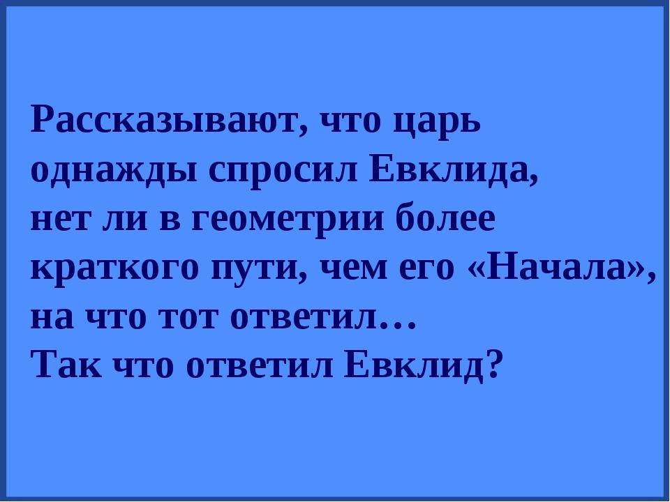 Рассказывают, что царь однажды спросил Евклида, нет ли в геометрии более крат...