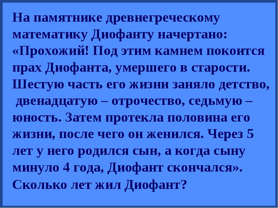 На памятнике древнегреческому математику Диофанту начертано: «Прохожий! Под э...