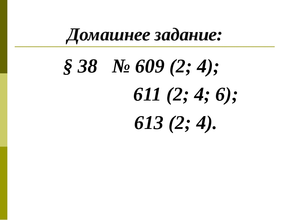 Домашнее задание: § 38 № 609 (2; 4); 611 (2; 4; 6); 613 (2; 4).