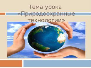 Тема урока «Природоохранные технологии»