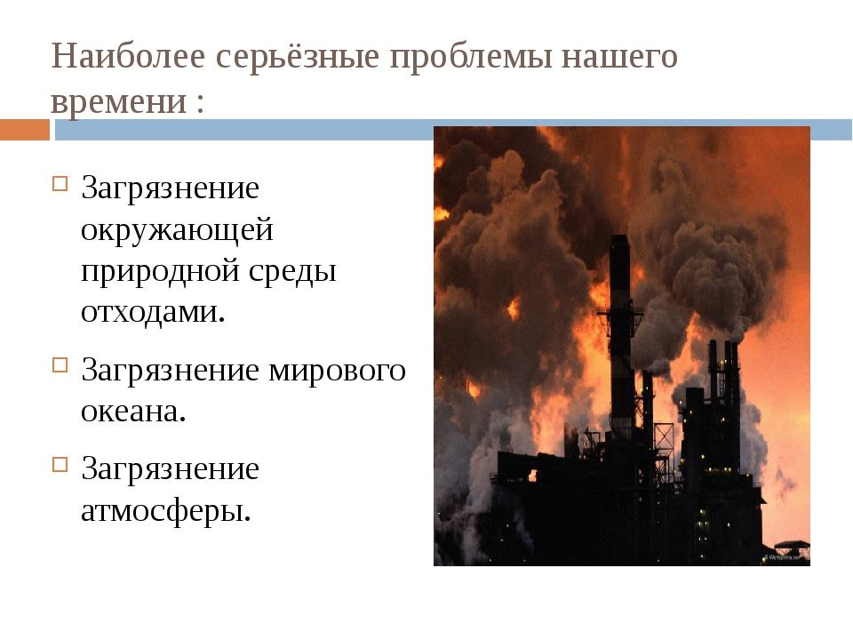 Наиболее серьёзные проблемы нашего времени : Загрязнение окружающей природной...