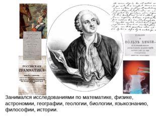 Занимался исследованиями по математике, физике, астрономии, географии, геолог