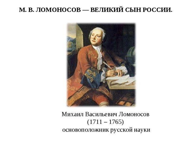 Михаил Васильевич Ломоносов (1711 – 1765) основоположник русской науки М. В....