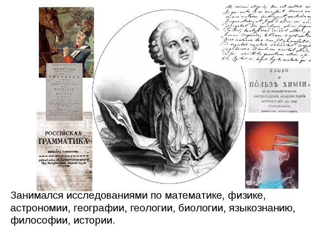 Занимался исследованиями по математике, физике, астрономии, географии, геолог...