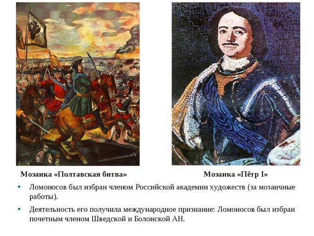 Мозаика «Полтавская битва» Мозаика «Пётр I» Ломоносов был избран членом Росси...