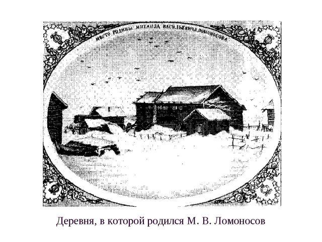 Деревня, в которой родился М. В. Ломоносов