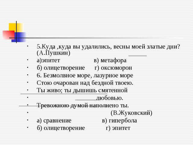 5.Куда ,куда вы удалились, весны моей златые дни?(А.Пушкин) а)эпитет в) метаф...