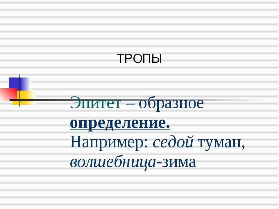 ТРОПЫ Эпитет – образное определение. Например: седой туман, волшебница-зима