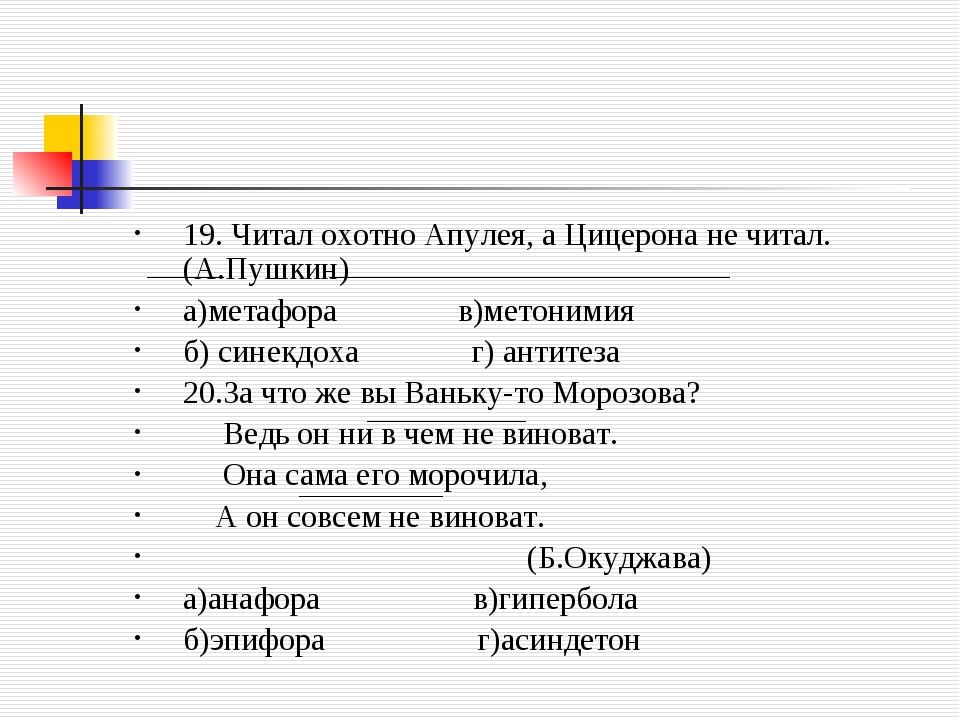 19. Читал охотно Апулея, а Цицерона не читал.(А.Пушкин) а)метафора в)метоними...
