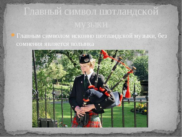 Главным символом исконно шотландской музыки, без сомнения является волынка Г...
