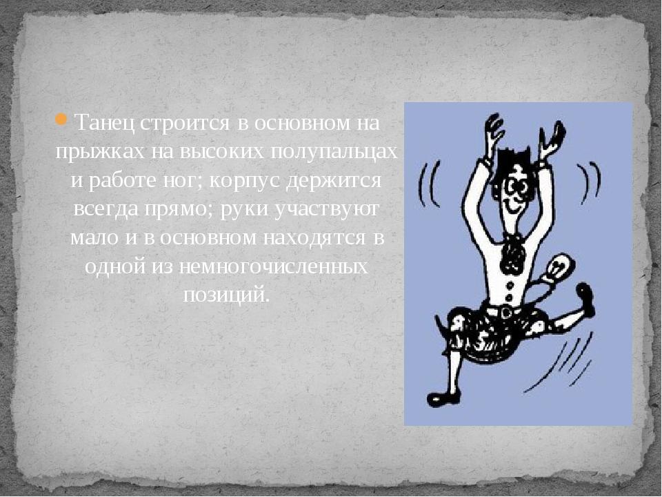Танец строится в основном на прыжках на высоких полупальцах и работе ног; кор...