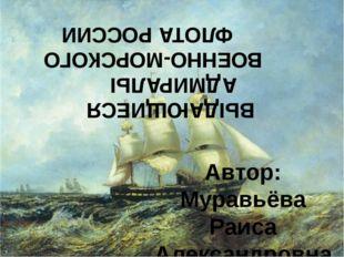 ВЫДАЮЩИЕСЯ АДМИРАЛЫ ВОЕННО-МОРСКОГО ФЛОТА РОССИИ Автор: Муравьёва Раиса Алекс