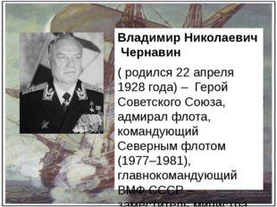 Владимир Николаевич Чернавин ( родился 22 апреля 1928 года) – Герой Советског