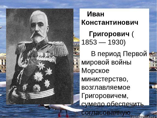 Иван Константинович Григорович (1853— 1930) В период Первой мировой войны...