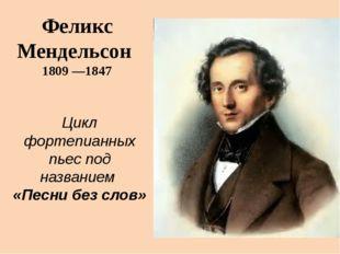Феликс Мендельсон 1809 —1847 Цикл фортепианных пьес под названием «Песни без