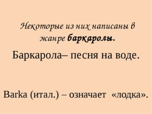 Баркарола– песня на воде. Некоторые из них написаны в жанре баркаролы. Barka