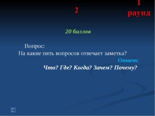 2 20 баллов Вопрос: На какие пять вопросов отвечает заметка? Ответ: Что? Где?