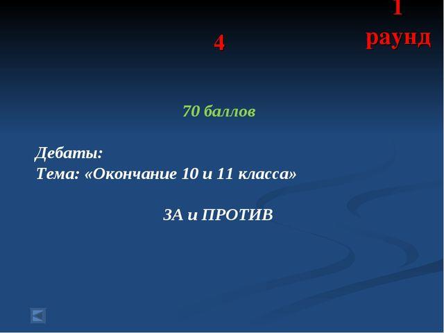 4 70 баллов Дебаты: Тема: «Окончание 10 и 11 класса» ЗА и ПРОТИВ 1 раунд