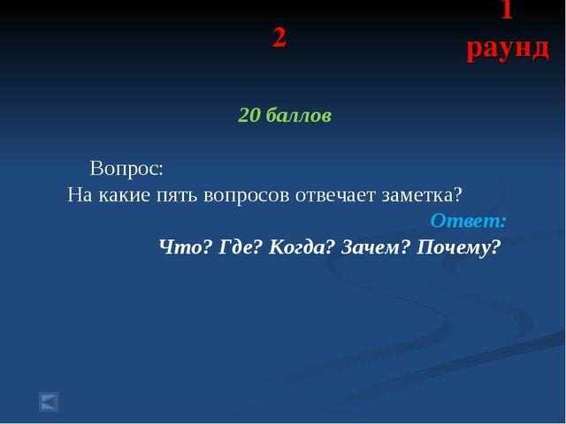2 20 баллов Вопрос: На какие пять вопросов отвечает заметка? Ответ: Что? Где?...