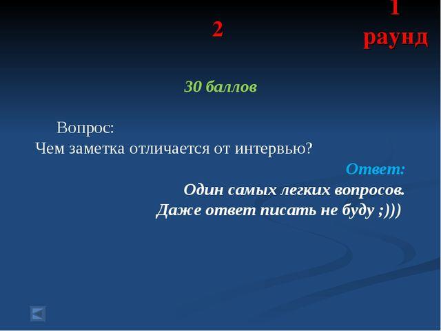 2 30 баллов Вопрос: Чем заметка отличается от интервью? Ответ: Один самых лег...