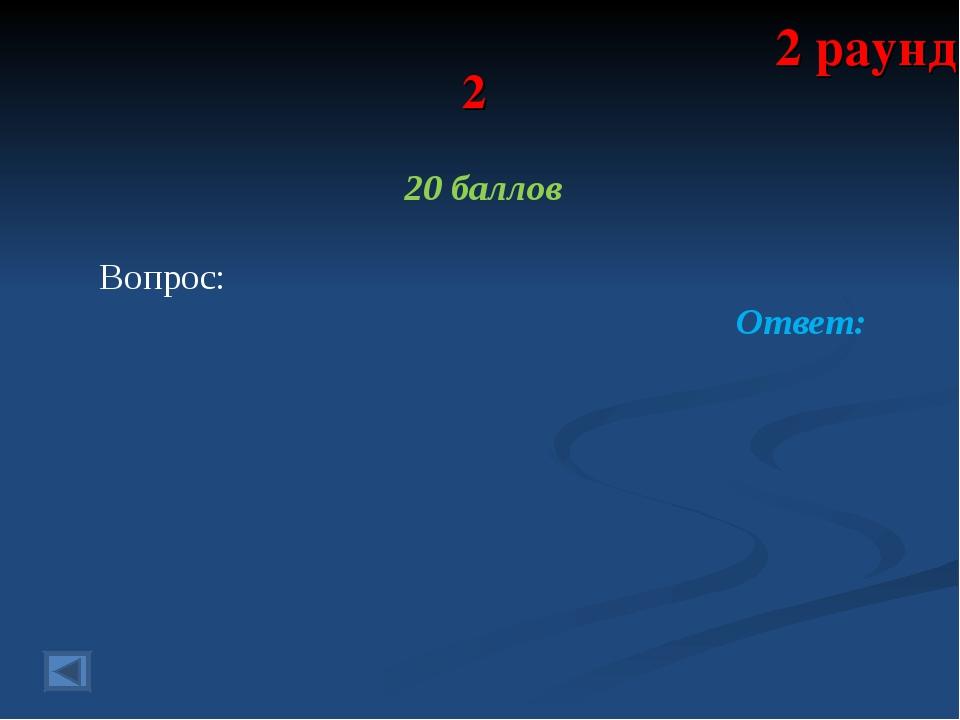 2 20 баллов Вопрос: Ответ: 2 раунд
