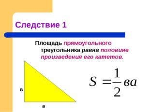 Следствие 1 Площадь прямоугольного треугольника равна половине произведения е