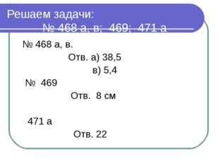 Решаем задачи: № 468 а, в; 469; 471 а № 468 а, в. Отв. а) 38,5 в) 5,4 № 469 О