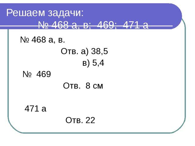 Решаем задачи: № 468 а, в; 469; 471 а № 468 а, в. Отв. а) 38,5 в) 5,4 № 469 О...