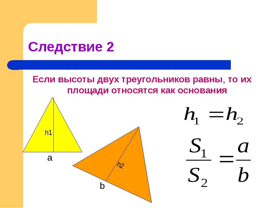 Следствие 2 Если высоты двух треугольников равны, то их площади относятся как...