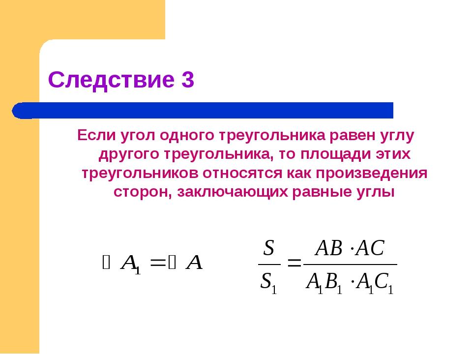 Следствие 3 Если угол одного треугольника равен углу другого треугольника, то...