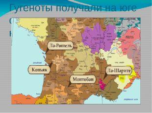 Гугеноты получали на юге страны следующие крепости: