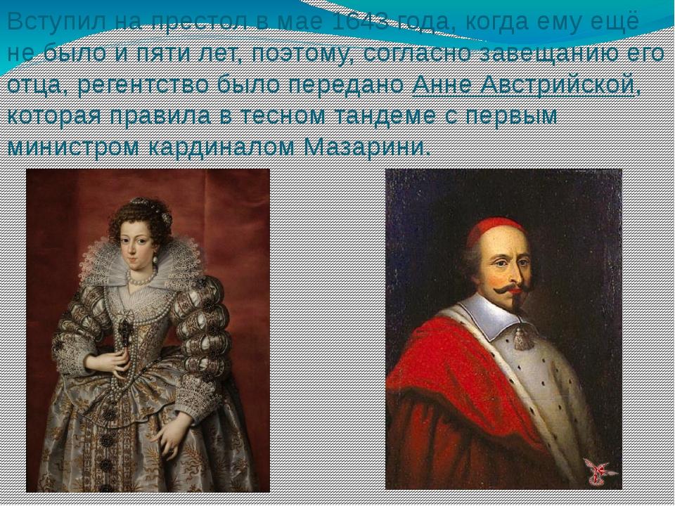 Вступил на престол в мае 1643 года, когда ему ещё не было и пяти лет, поэтому...