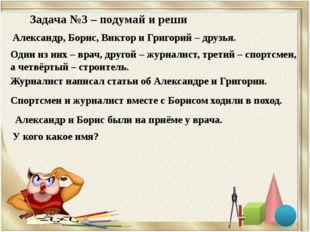 Задача №3 – подумай и реши Александр, Борис, Виктор и Григорий – друзья. Один